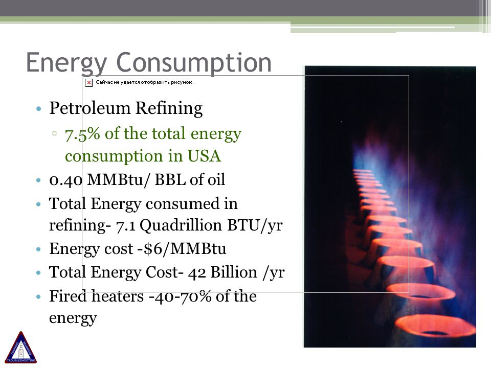 Energy Consumption A Typical refinery process 100,000 BPD Consumption of 0.40 MMBTU/BBL $6 per MMBTU Energy bill of $ 87.6 million per year.