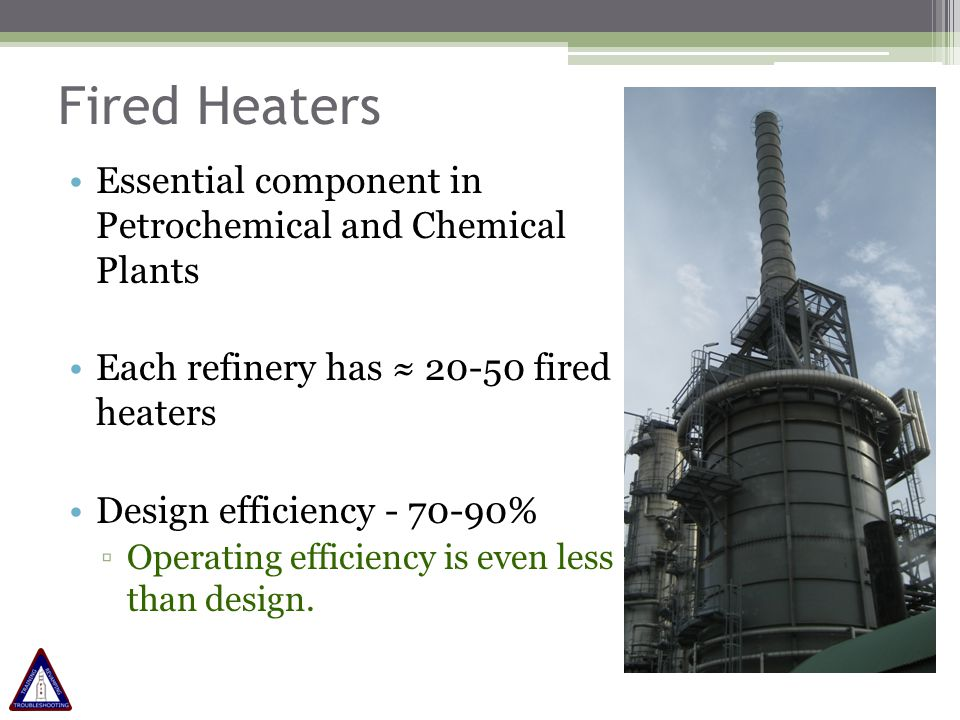 Fired Heaters Essential component in Petrochemical and Chemical Plants Each refinery has ≈ 20-50 fired heaters Design efficiency - 70-90% ▫Operating e