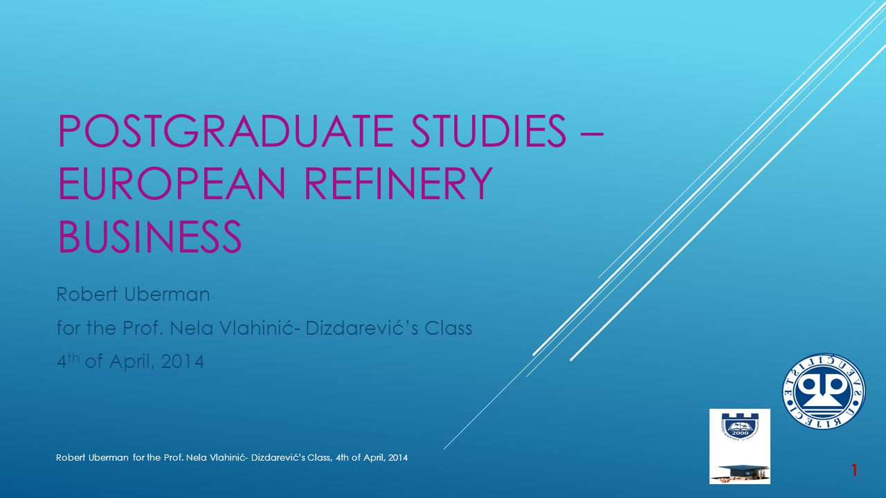 POSTGRADUATE STUDIES – EUROPEAN REFINERY BUSINESS Robert Uberman for the Prof.