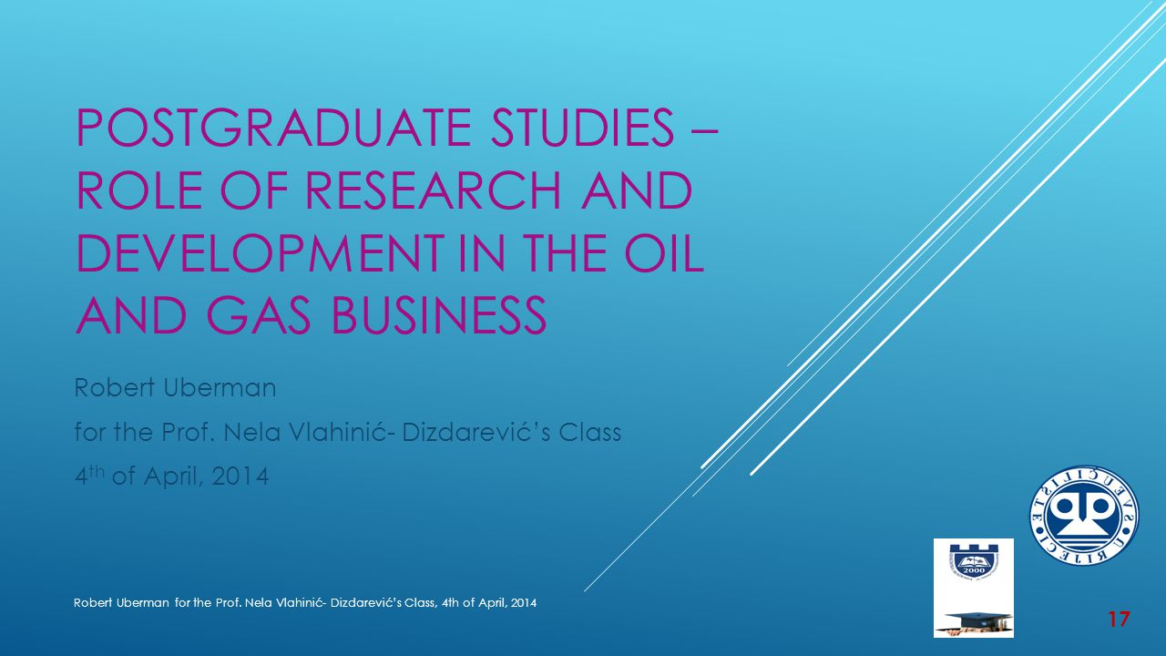 POSTGRADUATE STUDIES – ROLE OF RESEARCH AND DEVELOPMENT IN THE OIL AND GAS BUSINESS Robert Uberman for the Prof.