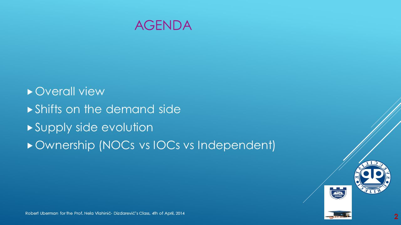 AGENDA  Overall view  Shifts on the demand side  Supply side evolution  Ownership (NOCs vs IOCs vs Independent) Robert Uberman for the Prof.
