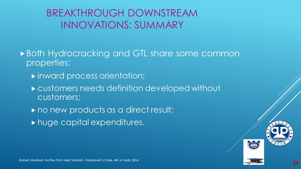 BREAKTHROUGH DOWNSTREAM INNOVATIONS: SUMMARY  Both Hydrocracking and GTL share some common properties:  inward process orientation;  customers needs definition developed without customers;  no new products as a direct result;  huge capital expenditures.