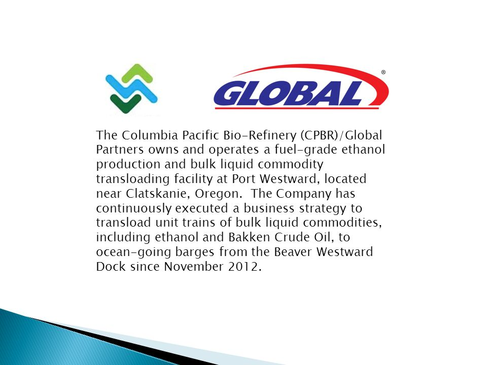 The Columbia Pacific Bio-Refinery (CPBR)/Global Partners owns and operates a fuel-grade ethanol production and bulk liquid commodity transloading faci