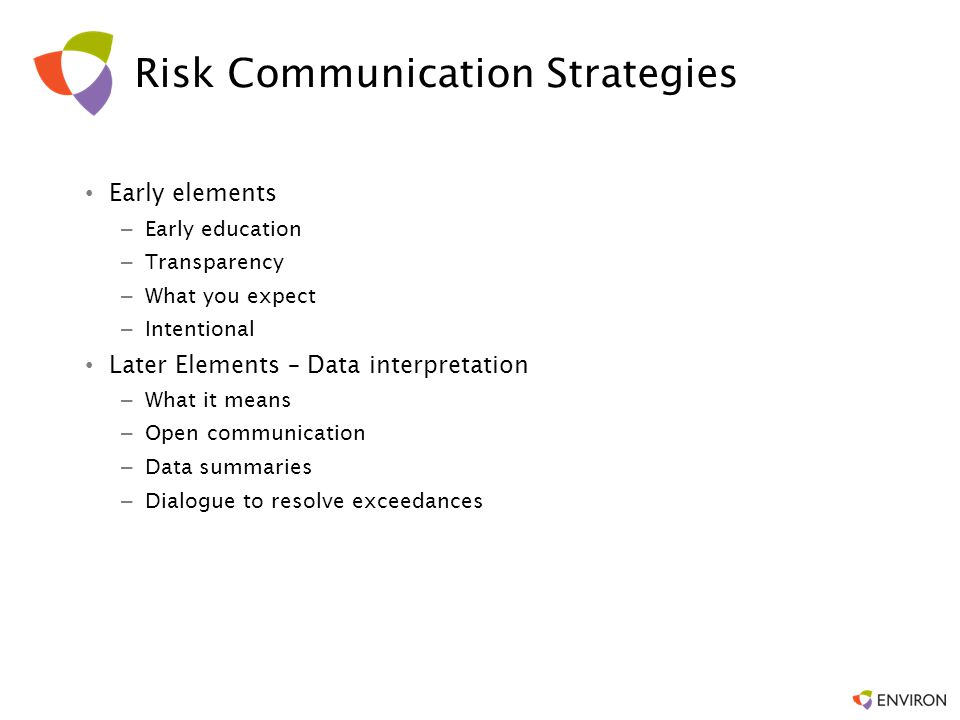 Risk Communication Strategies Early elements –Early education –Transparency –What you expect –Intentional Later Elements – Data interpretation –What i