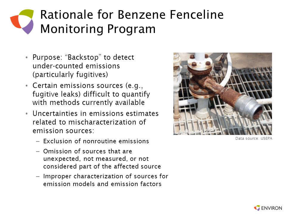 "Rationale for Benzene Fenceline Monitoring Program Purpose: ""Backstop"" to detect under-counted emissions (particularly fugitives) Certain emissions so"