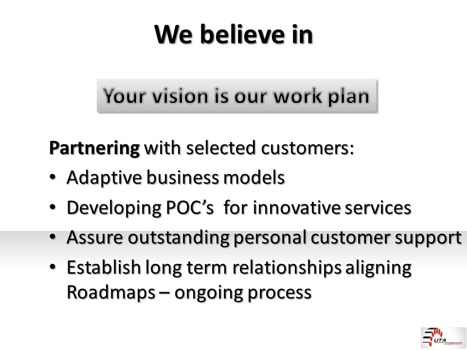 We believe in Partnering with selected customers: Adaptive business models Adaptive business models Developing POC's for innovative services Developin