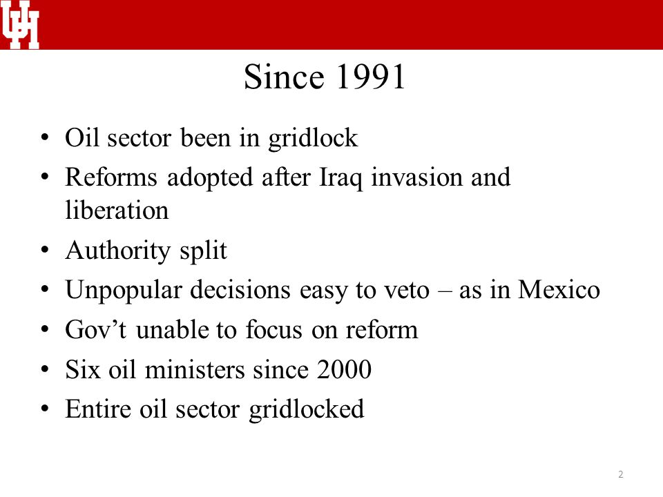 Since 1991 Oil sector been in gridlock Reforms adopted after Iraq invasion and liberation Authority split Unpopular decisions easy to veto – as in Mexico Gov't unable to focus on reform Six oil ministers since 2000 Entire oil sector gridlocked 2