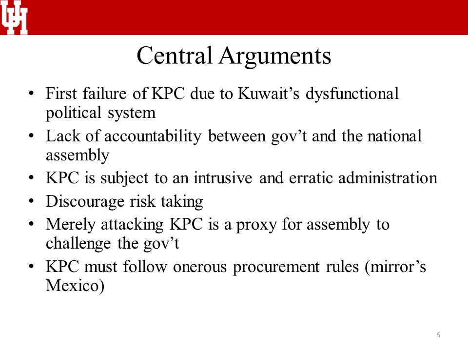 Central Arguments First failure of KPC due to Kuwait's dysfunctional political system Lack of accountability between gov't and the national assembly KPC is subject to an intrusive and erratic administration Discourage risk taking Merely attacking KPC is a proxy for assembly to challenge the gov't KPC must follow onerous procurement rules (mirror's Mexico) 6