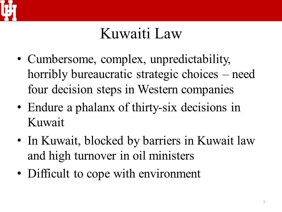 Kuwaiti Law Cumbersome, complex, unpredictability, horribly bureaucratic strategic choices – need four decision steps in Western companies Endure a phalanx of thirty-six decisions in Kuwait In Kuwait, blocked by barriers in Kuwait law and high turnover in oil ministers Difficult to cope with environment 7