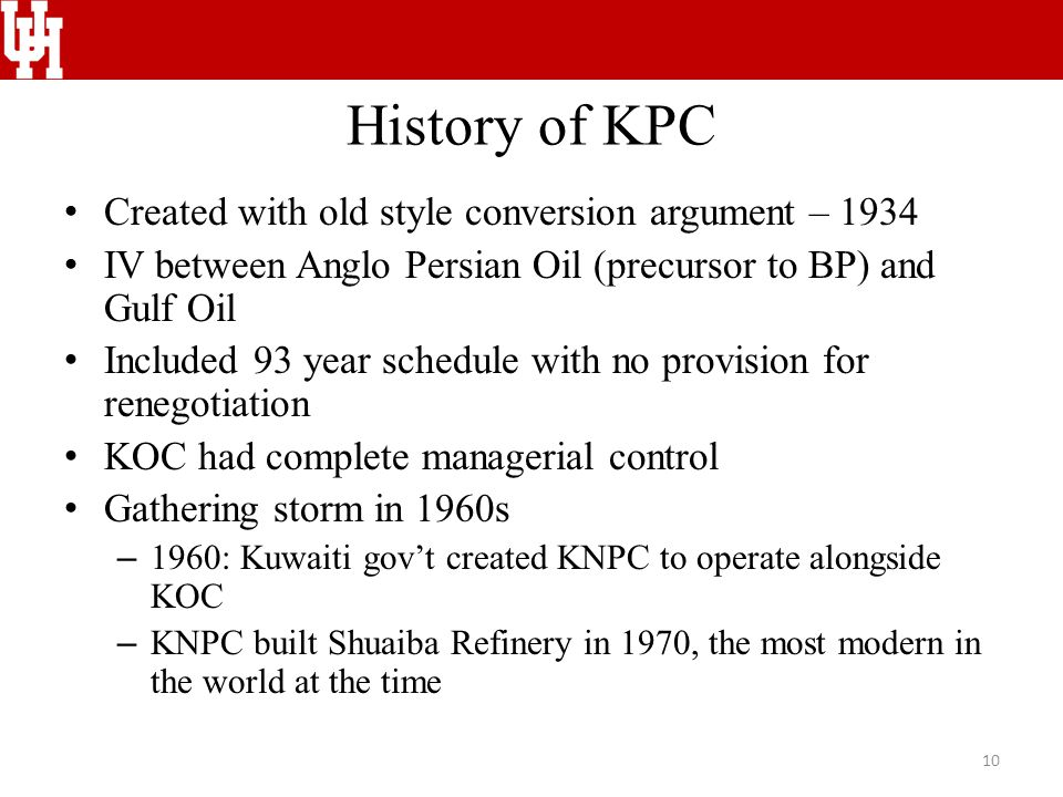 History of KPC Created with old style conversion argument – 1934 IV between Anglo Persian Oil (precursor to BP) and Gulf Oil Included 93 year schedule with no provision for renegotiation KOC had complete managerial control Gathering storm in 1960s – 1960: Kuwaiti gov't created KNPC to operate alongside KOC – KNPC built Shuaiba Refinery in 1970, the most modern in the world at the time 10