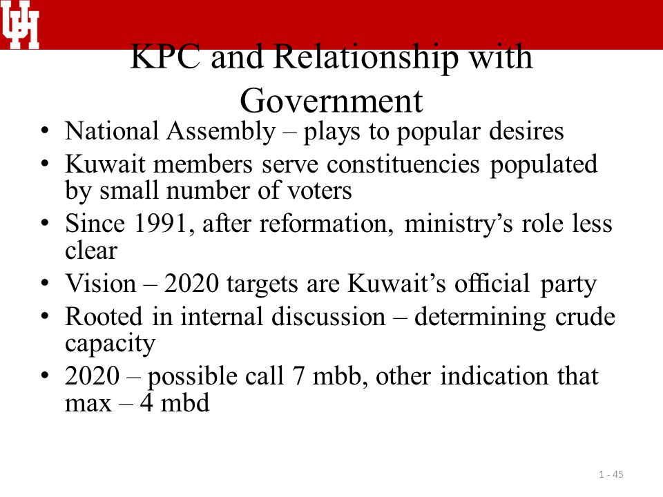 KPC and Relationship with Government National Assembly – plays to popular desires Kuwait members serve constituencies populated by small number of voters Since 1991, after reformation, ministry's role less clear Vision – 2020 targets are Kuwait's official party Rooted in internal discussion – determining crude capacity 2020 – possible call 7 mbb, other indication that max – 4 mbd 1 - 45