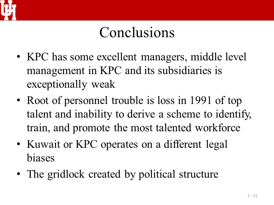 Conclusions KPC has some excellent managers, middle level management in KPC and its subsidiaries is exceptionally weak Root of personnel trouble is loss in 1991 of top talent and inability to derive a scheme to identify, train, and promote the most talented workforce Kuwait or KPC operates on a different legal biases The gridlock created by political structure 1 - 51