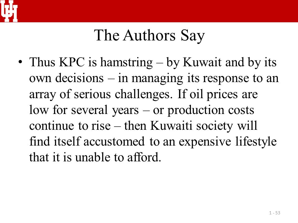 The Authors Say Thus KPC is hamstring – by Kuwait and by its own decisions – in managing its response to an array of serious challenges. If oil prices