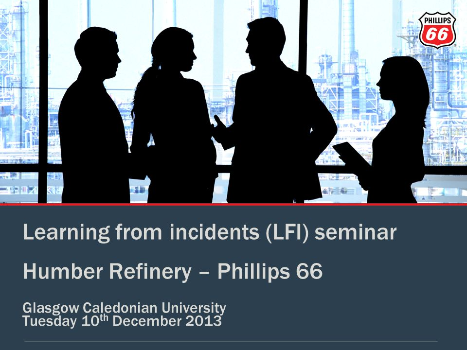 Learning from incidents (LFI) seminar Humber Refinery – Phillips 66 Glasgow Caledonian University Tuesday 10 th December 2013