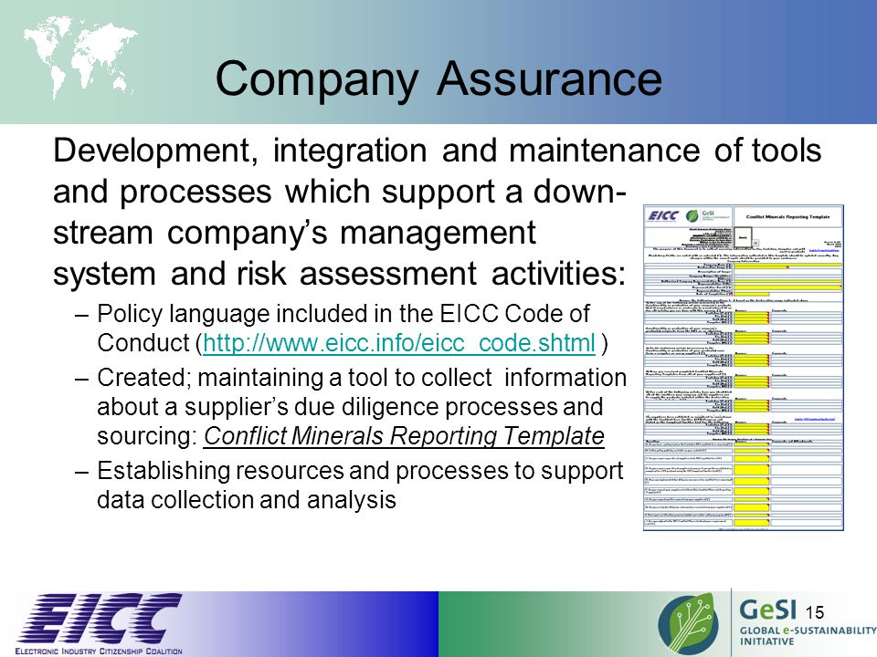 Company Assurance Development, integration and maintenance of tools and processes which support a down- stream company's management system and risk assessment activities: –Policy language included in the EICC Code of Conduct (http://www.eicc.info/eicc_code.shtml )http://www.eicc.info/eicc_code.shtml –Created; maintaining a tool to collect information about a supplier's due diligence processes and sourcing: Conflict Minerals Reporting Template –Establishing resources and processes to support data collection and analysis 15