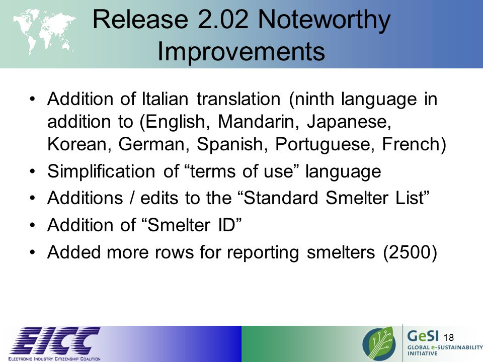 Release 2.02 Noteworthy Improvements Addition of Italian translation (ninth language in addition to (English, Mandarin, Japanese, Korean, German, Spanish, Portuguese, French) Simplification of terms of use language Additions / edits to the Standard Smelter List Addition of Smelter ID Added more rows for reporting smelters (2500) 18