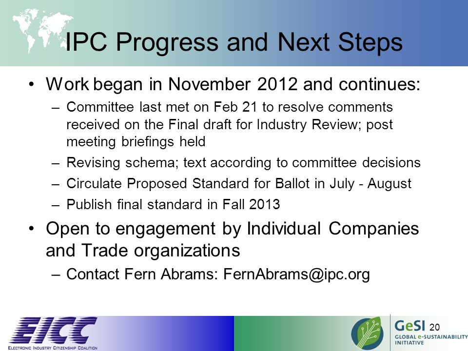 IPC Progress and Next Steps Work began in November 2012 and continues: –Committee last met on Feb 21 to resolve comments received on the Final draft for Industry Review; post meeting briefings held –Revising schema; text according to committee decisions –Circulate Proposed Standard for Ballot in July - August –Publish final standard in Fall 2013 Open to engagement by Individual Companies and Trade organizations –Contact Fern Abrams: FernAbrams@ipc.org 20