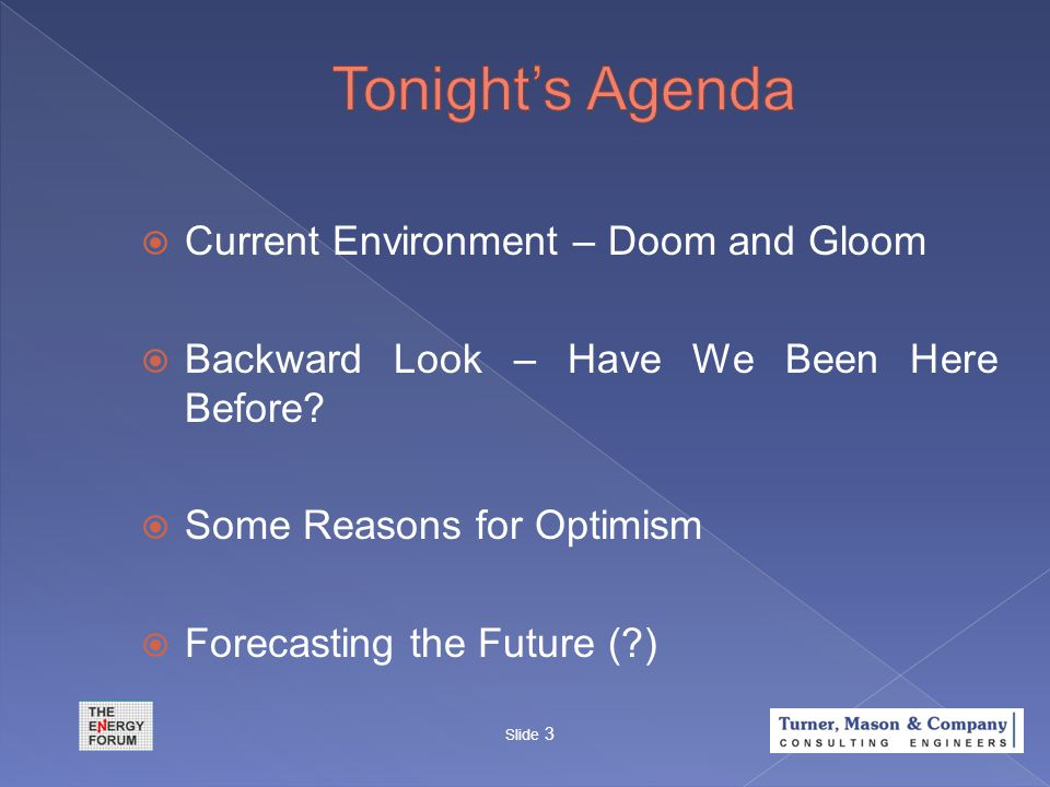  Current Environment – Doom and Gloom  Backward Look – Have We Been Here Before?  Some Reasons for Optimism  Forecasting the Future (?) Slide 3