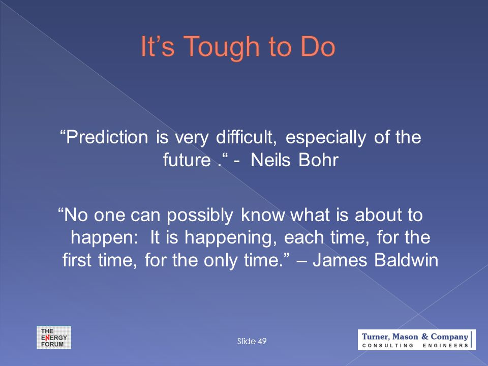 """Prediction is very difficult, especially of the future."" - Neils Bohr ""No one can possibly know what is about to happen: It is happening, each time,"