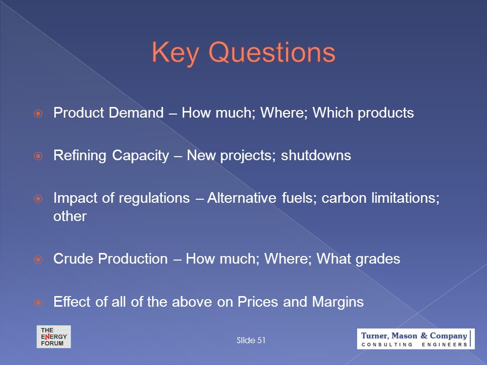  Product Demand – How much; Where; Which products  Refining Capacity – New projects; shutdowns  Impact of regulations – Alternative fuels; carbon l