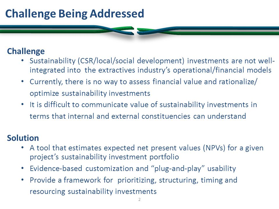 Challenge Sustainability (CSR/local/social development) investments are not well- integrated into the extractives industry's operational/financial models Currently, there is no way to assess financial value and rationalize/ optimize sustainability investments It is difficult to communicate value of sustainability investments in terms that internal and external constituencies can understand Solution A tool that estimates expected net present values (NPVs) for a given project's sustainability investment portfolio Evidence-based customization and plug-and-play usability Provide a framework for prioritizing, structuring, timing and resourcing sustainability investments Challenge Being Addressed 2