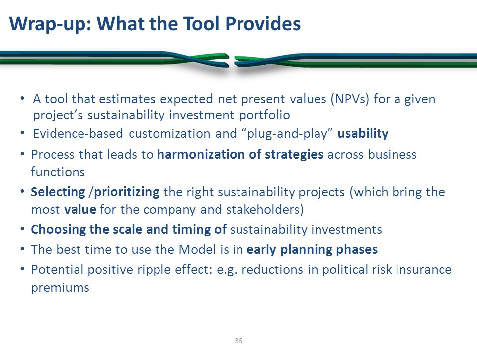 Wrap-up: What the Tool Provides A tool that estimates expected net present values (NPVs) for a given project's sustainability investment portfolio Evidence-based customization and plug-and-play usability Process that leads to harmonization of strategies across business functions Selecting /prioritizing the right sustainability projects (which bring the most value for the company and stakeholders) Choosing the scale and timing of sustainability investments The best time to use the Model is in early planning phases Potential positive ripple effect: e.g.