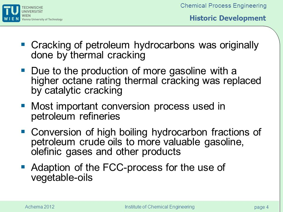 Institute of Chemical Engineering page 4 Achema 2012 Chemical Process Engineering Historic Development  Cracking of petroleum hydrocarbons was originally done by thermal cracking  Due to the production of more gasoline with a higher octane rating thermal cracking was replaced by catalytic cracking  Most important conversion process used in petroleum refineries  Conversion of high boiling hydrocarbon fractions of petroleum crude oils to more valuable gasoline, olefinic gases and other products  Adaption of the FCC-process for the use of vegetable-oils