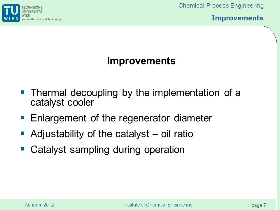 Institute of Chemical Engineering page 7 Achema 2012 Chemical Process Engineering Improvements  Thermal decoupling by the implementation of a catalyst cooler  Enlargement of the regenerator diameter  Adjustability of the catalyst – oil ratio  Catalyst sampling during operation