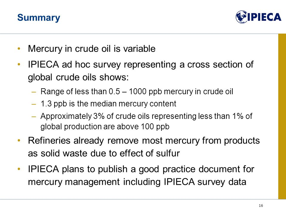 16 Summary Mercury in crude oil is variable IPIECA ad hoc survey representing a cross section of global crude oils shows: –Range of less than 0.5 – 1000 ppb mercury in crude oil –1.3 ppb is the median mercury content –Approximately 3% of crude oils representing less than 1% of global production are above 100 ppb Refineries already remove most mercury from products as solid waste due to effect of sulfur IPIECA plans to publish a good practice document for mercury management including IPIECA survey data