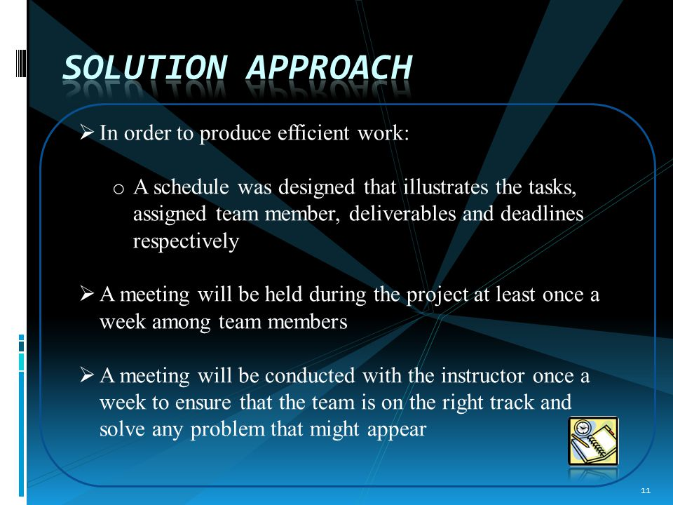  In order to produce efficient work: o A schedule was designed that illustrates the tasks, assigned team member, deliverables and deadlines respectively  A meeting will be held during the project at least once a week among team members  A meeting will be conducted with the instructor once a week to ensure that the team is on the right track and solve any problem that might appear 11