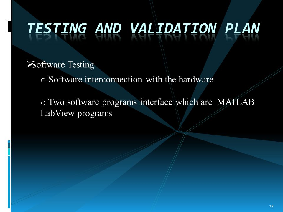  Software Testing o Software interconnection with the hardware o Two software programs interface which are MATLAB LabView programs 17