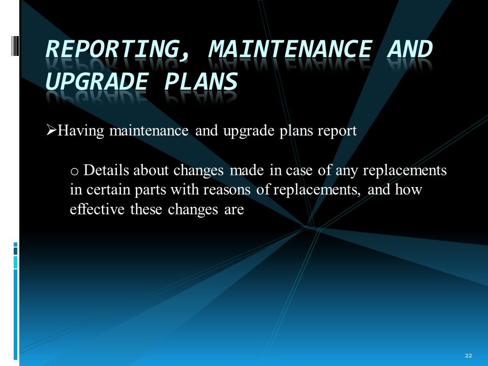  Having maintenance and upgrade plans report o Details about changes made in case of any replacements in certain parts with reasons of replacements, and how effective these changes are 22