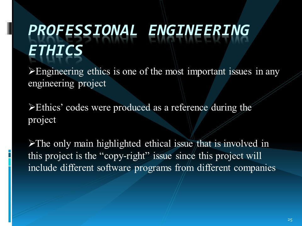  Engineering ethics is one of the most important issues in any engineering project  Ethics' codes were produced as a reference during the project  The only main highlighted ethical issue that is involved in this project is the copy-right issue since this project will include different software programs from different companies 25