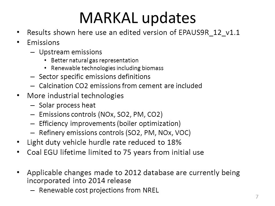 MARKAL updates Results shown here use an edited version of EPAUS9R_12_v1.1 Emissions – Upstream emissions Better natural gas representation Renewable technologies including biomass – Sector specific emissions definitions – Calcination CO2 emissions from cement are included More industrial technologies – Solar process heat – Emissions controls (NOx, SO2, PM, CO2) – Efficiency improvements (boiler optimization) – Refinery emissions controls (SO2, PM, NOx, VOC) Light duty vehicle hurdle rate reduced to 18% Coal EGU lifetime limited to 75 years from initial use Applicable changes made to 2012 database are currently being incorporated into 2014 release – Renewable cost projections from NREL 7