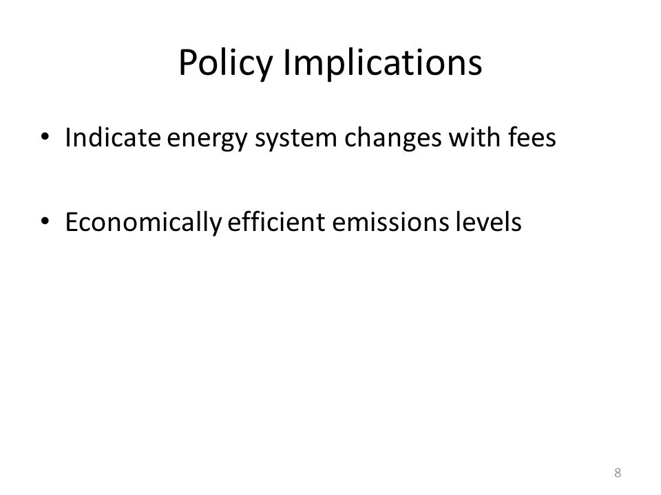 Policy Implications Indicate energy system changes with fees Economically efficient emissions levels 8