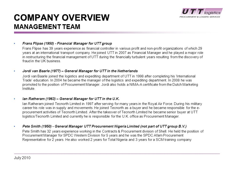 COMPANY OVERVIEW MANAGEMENT TEAM Frans Flipse (1950) - Financial Manager for UTT group Frans Flipse has 39 years experience as financial controller in various profit and non-profit organizations of which 29 years at an international transport company.