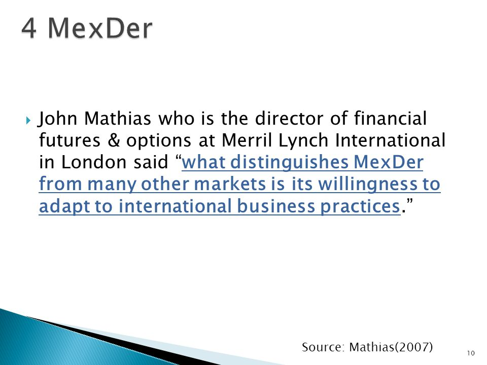  John Mathias who is the director of financial futures & options at Merril Lynch International in London said what distinguishes MexDer from many other markets is its willingness to adapt to international business practices. 10 Source: Mathias(2007)
