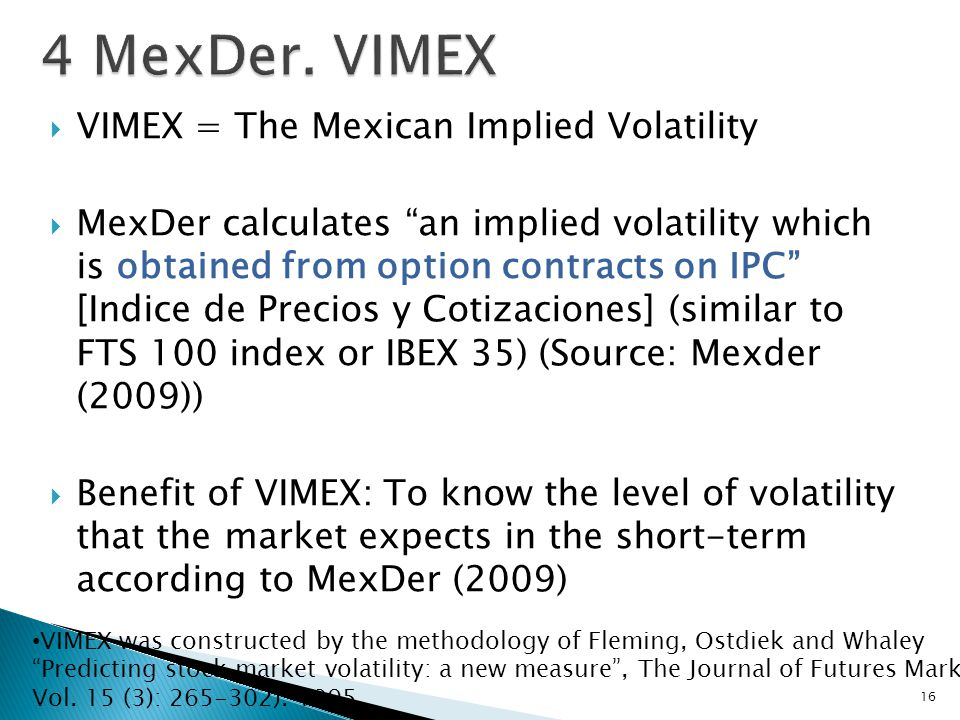  VIMEX = The Mexican Implied Volatility  MexDer calculates an implied volatility which is obtained from option contracts on IPC [Indice de Precios y Cotizaciones] (similar to FTS 100 index or IBEX 35) (Source: Mexder (2009))  Benefit of VIMEX: To know the level of volatility that the market expects in the short-term according to MexDer (2009) 16 VIMEX was constructed by the methodology of Fleming, Ostdiek and Whaley Predicting stock market volatility: a new measure , The Journal of Futures Markets, Vol.