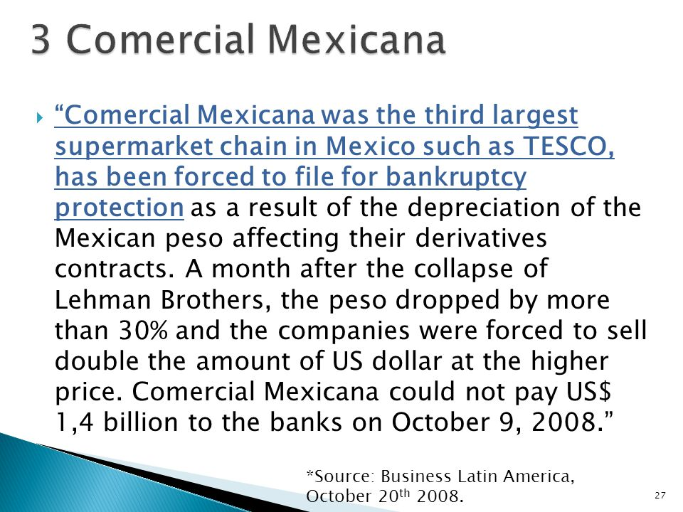  Comercial Mexicana was the third largest supermarket chain in Mexico such as TESCO, has been forced to file for bankruptcy protection as a result of the depreciation of the Mexican peso affecting their derivatives contracts.