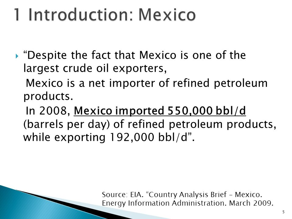  Despite the fact that Mexico is one of the largest crude oil exporters, Mexico is a net importer of refined petroleum products.