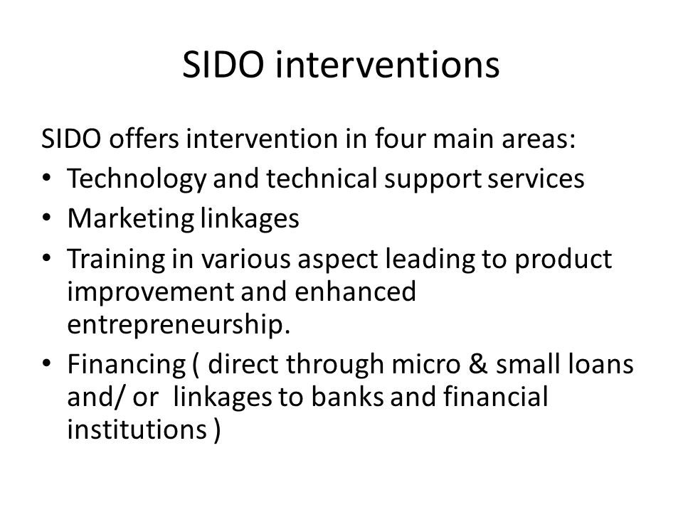 SIDO interventions SIDO offers intervention in four main areas: Technology and technical support services Marketing linkages Training in various aspect leading to product improvement and enhanced entrepreneurship.