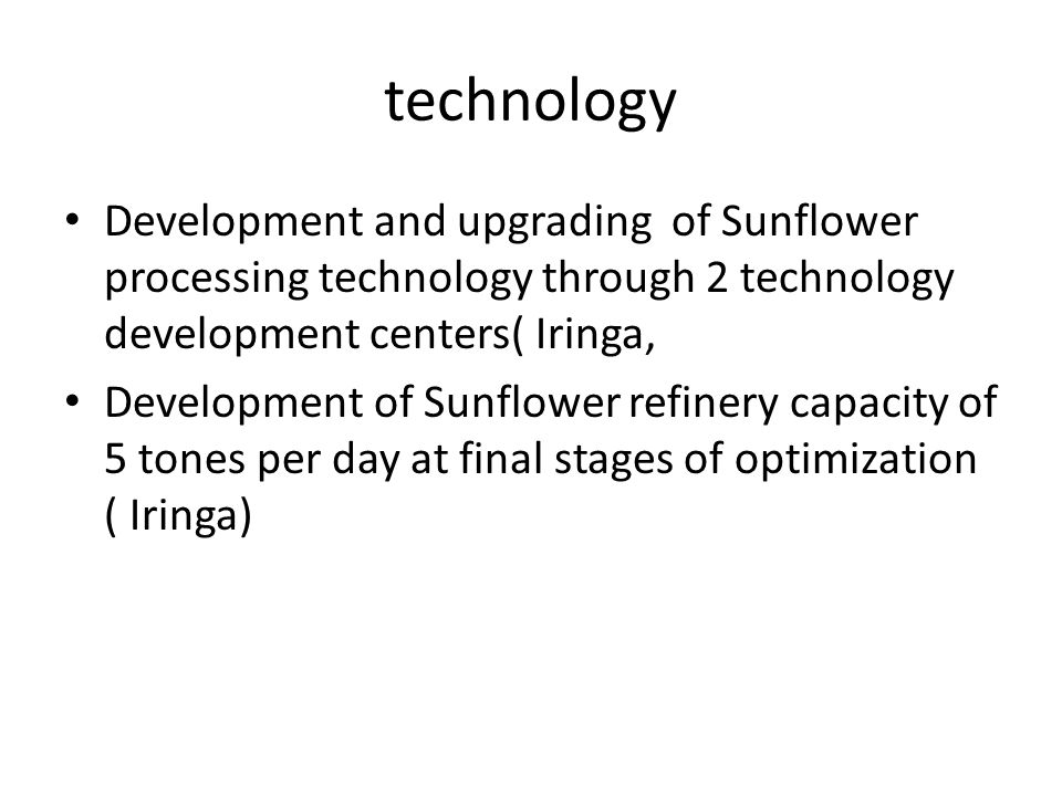 technology Development and upgrading of Sunflower processing technology through 2 technology development centers( Iringa, Development of Sunflower refinery capacity of 5 tones per day at final stages of optimization ( Iringa)