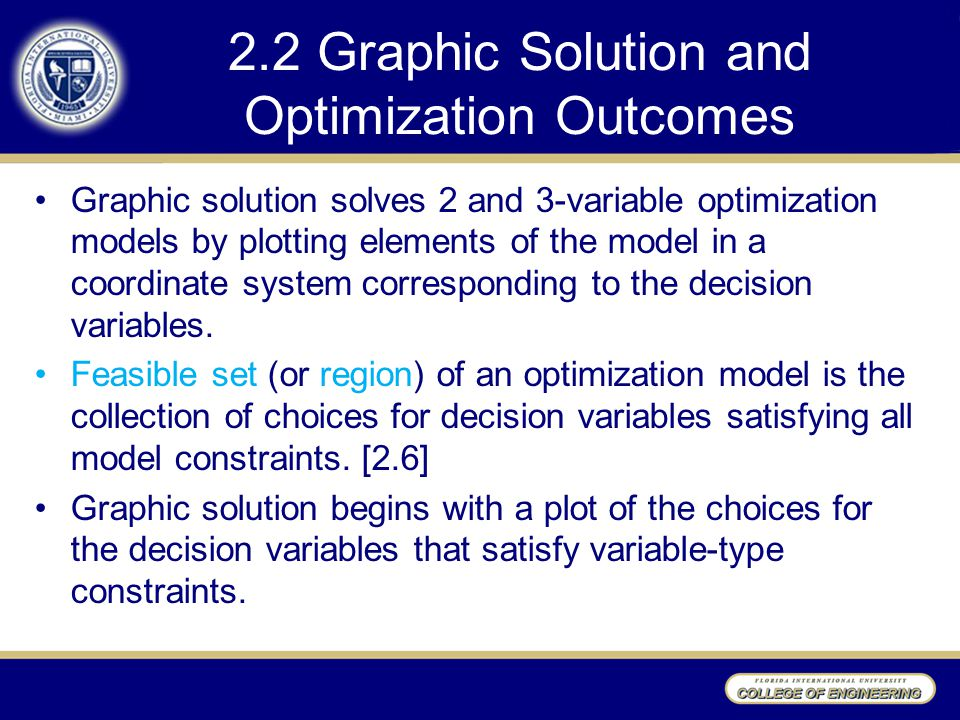 2.2 Graphic Solution and Optimization Outcomes Graphic solution solves 2 and 3-variable optimization models by plotting elements of the model in a coordinate system corresponding to the decision variables.