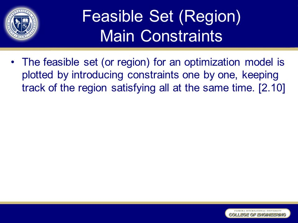 Feasible Set (Region) Main Constraints The feasible set (or region) for an optimization model is plotted by introducing constraints one by one, keeping track of the region satisfying all at the same time.