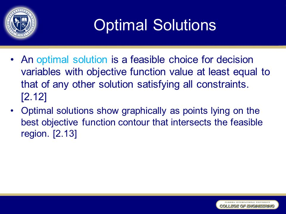 Optimal Solutions An optimal solution is a feasible choice for decision variables with objective function value at least equal to that of any other solution satisfying all constraints.