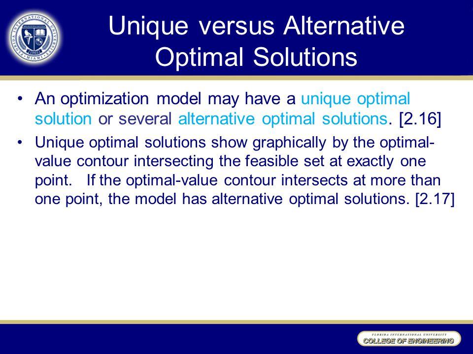 Unique versus Alternative Optimal Solutions An optimization model may have a unique optimal solution or several alternative optimal solutions. [2.16]