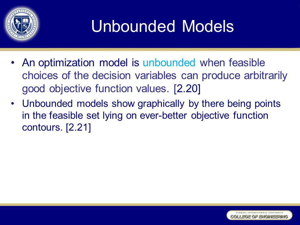 Unbounded Models An optimization model is unbounded when feasible choices of the decision variables can produce arbitrarily good objective function va