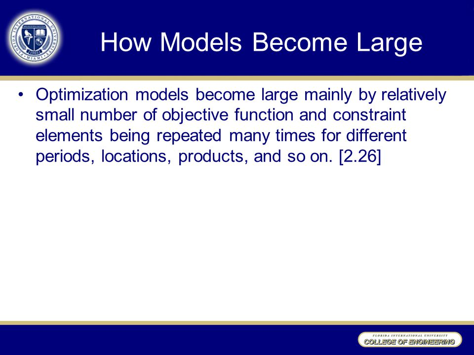 How Models Become Large Optimization models become large mainly by relatively small number of objective function and constraint elements being repeated many times for different periods, locations, products, and so on.