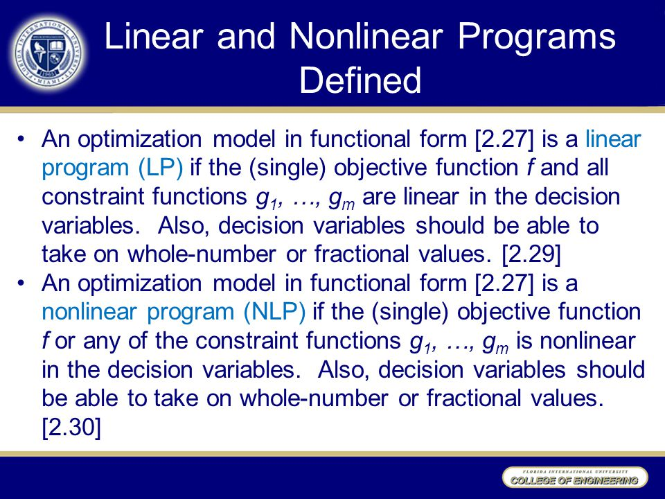 Linear and Nonlinear Programs Defined An optimization model in functional form [2.27] is a linear program (LP) if the (single) objective function f and all constraint functions g 1, …, g m are linear in the decision variables.