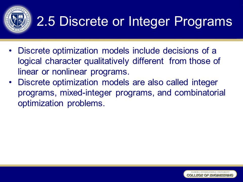 2.5 Discrete or Integer Programs Discrete optimization models include decisions of a logical character qualitatively different from those of linear or nonlinear programs.